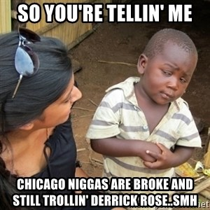 Skeptical 3rd World Kid - SO YOU'RE TELLIN' ME CHICAGO NIGGAS ARE BROKE AND STILL TROLLIN' DERRICK ROSE..SMH