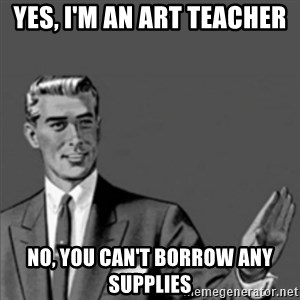 Correction Guy - Yes, I'm an art teacher No, you can't borrow any supplies
