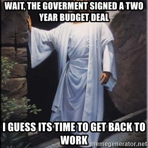 Hell Yeah Jesus - wait, the goverment signed a two year budget deal I guess its time to get back to work