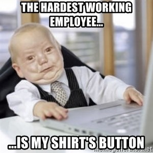 Working Babby - The Hardest Working Employee... ...is My Shirt's Button