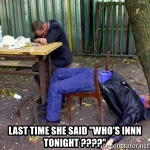 "drunk - last time she said ""who's innn tonight ????"""
