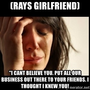"First World Problems - (Rays girlfriend) ""I cant believe you. Put all our business out there to your friends. I thought i knew you!"
