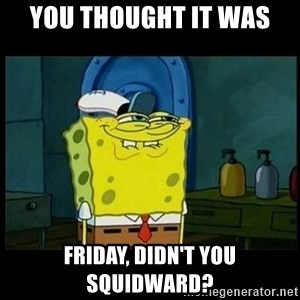 Don't you, Squidward? - You thought it was  Friday, didn't you squidward?