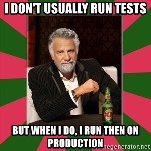 i dont usually - I DON't USUALLY RUN TESTS BUT WHEN I DO, I RUN THEN ON PRODUCTION
