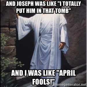 """Hell Yeah Jesus - And Joseph was like """"I totally put him in that tomb"""" And I was like """"April Fools!"""""""
