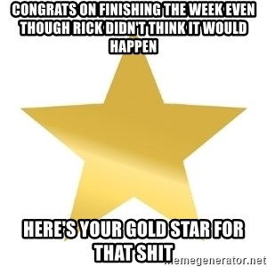 Gold Star Jimmy - CONGRATS ON FINISHING THE WEEK EVEN THOUGH RICK DIDN'T THINK IT WOULD HAPPEN HERE'S YOUR GOLD STAR FOR THAT SHIT
