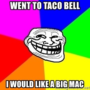 Trollface - Went to taco bell I WOULD LIKE A BIG MAC