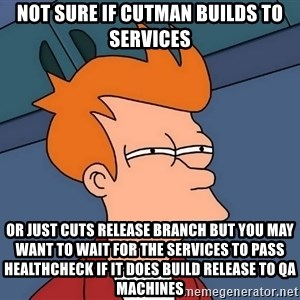 Futurama Fry - not sure if cutman builds to services or just cuts release branch but you may want to wait for the services to pass healthcheck if it does build release to qa machines