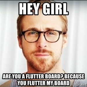 Ryan Gosling Hey Girl 3 - Hey girl are you a flutter board? Because you flutter my board