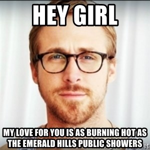 Ryan Gosling Hey Girl 3 - Hey girl my love for you is as burning hot as the Emerald Hills public showers
