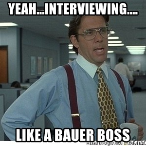 That would be great - Yeah...Interviewing.... Like a Bauer Boss