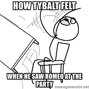 Desk Flip Rage Guy - How tybalt felt When he saw Romeo at the party
