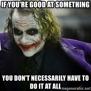 joker - If you're good at something You don't necessarily have to do it at all