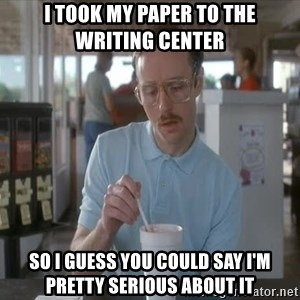 so i guess you could say things are getting pretty serious - I took my paper to the writing center so I guess you could say I'm pretty serious about it