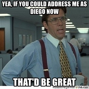 That would be great - Yea, if you could address me as Diego now That'd Be Great