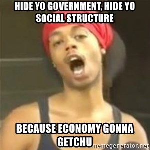Hide your kids - Hide yo government, hide yo social structure Because economy gonna getchu
