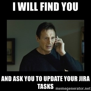 I will find you and kill you - I will find you and ask you to update your jira tasks
