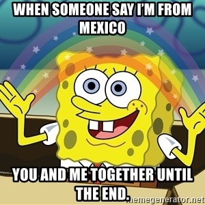 spongebob rainbow - When someone say I'm from Mexico  You and me together until the end.