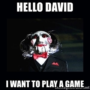 saw jigsaw meme - Hello David I want to play a game