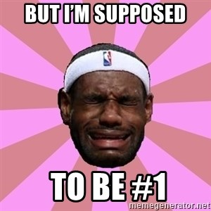 LeBron James - But I'm supposed   To be #1