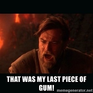 "Obi Wan Kenobi ""You were my brother!"" - That was my last piece of gum!"