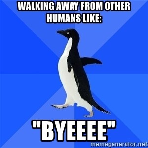 """Socially Awkward Penguin - walking away from other humans like: """"byeeee"""""""