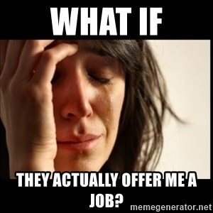 First World Problems - what if they actually offer me a job?
