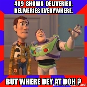 Everywhere - 409  SHOWS  DELIVERIES, DELIVERIES EVERYWHERE. BUT WHERE DEY AT DOH ?