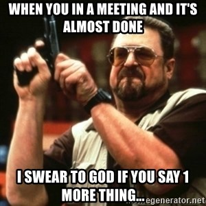 john goodman - When you in a meeting and it's almost done  I swear to god if you say 1 more thing...