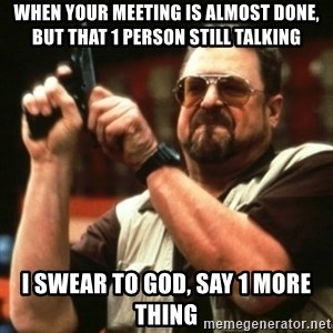 john goodman - When your meeting is almost done, but that 1 person still talking I swear to god, say 1 more thing