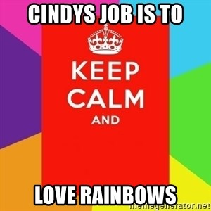 Keep calm and - CINDYS JOB IS TO LOVE RAINBOWS