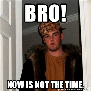 Scumbag Steve - BRO! Now is not the time.