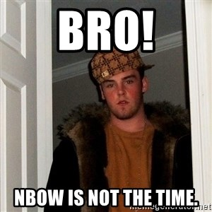 Scumbag Steve - BRO! NBow is not the time.
