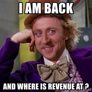 Willy Wonka - I am back And Where is revenue at ?