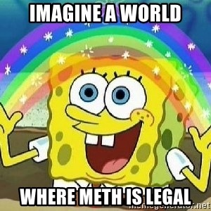 Imagination - imagine a world where meth is legal