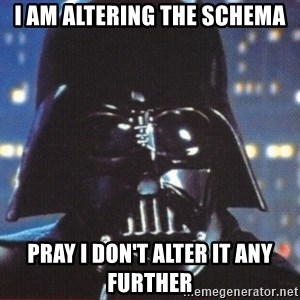 Darth Vader - i am altering the schema pray i don't alter it any further