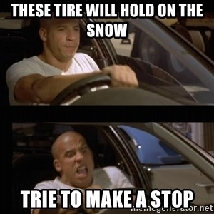 Vin Diesel Car - tHESE TIRE WILL HOLD ON THE SNOW TRIE TO MAKE A STOP