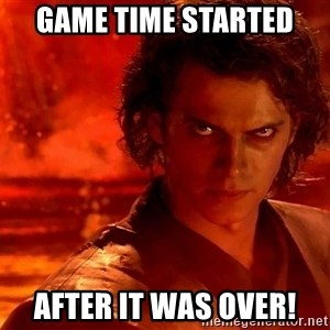 Anakin Skywalker - Game time started After it was over!