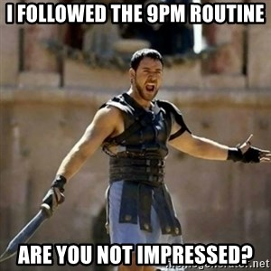 GLADIATOR - i followed the 9pm routine are you not impressed?