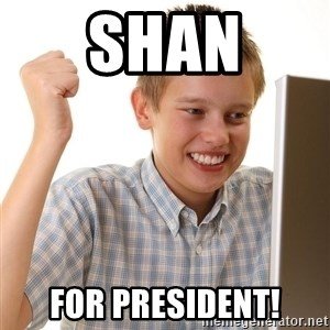 First Day on the internet kid - SHAN FOR president!