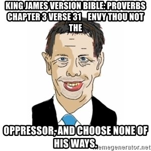 Vita Kränkta Mannen - King James Version Bible: Proverbs Chapter 3 Verse 31    Envy thou not the oppressor, and choose none of his ways.