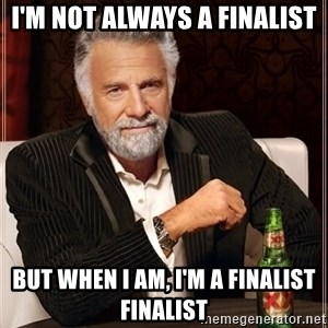 The Most Interesting Man In The World - I'm not always a finalist But when I am, I'm a finalist finalist
