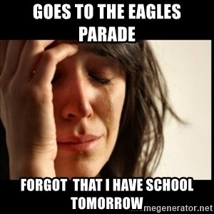 First World Problems - Goes to the eagles parade  Forgot  that I have school tomorrow