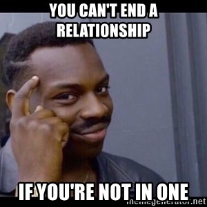 You Can't If You Don't - You can't end a relationship If you're not in one