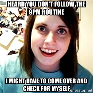 Overly Obsessed Girlfriend - heard you don't follow the 9pm routine i might have to come over and check for myself