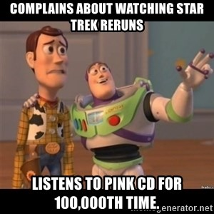 Buzz lightyear meme fixd - Complains about watching Star trek reruns Listens to Pink CD for 100,000th time.