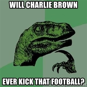 Philosoraptor - Will Charlie Brown ever kick that football?