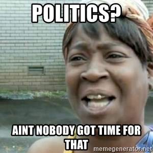 Xbox one aint nobody got time for that shit. - Politics? Aint nobody got time for that