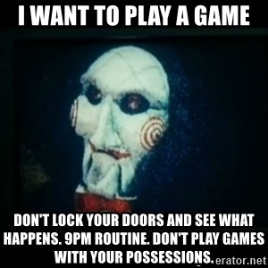 SAW - I wanna play a game - i want to play a game don't lock your doors and see what happens. 9pm routine. don't play games with your possessions.