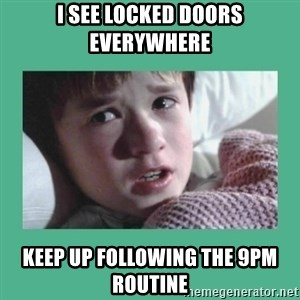 sixth sense - i see locked doors everywhere keep up following the 9pm routine